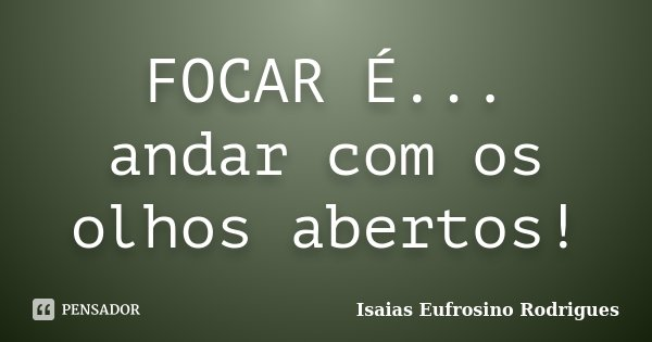 FOCAR É... andar com os olhos abertos!... Frase de Isaias Eufrosino Rodrigues.
