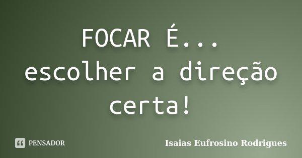 FOCAR É... escolher a direção certa!... Frase de Isaias Eufrosino Rodrigues.