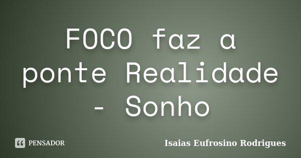 FOCO faz a ponte Realidade - Sonho... Frase de Isaias Eufrosino Rodrigues.