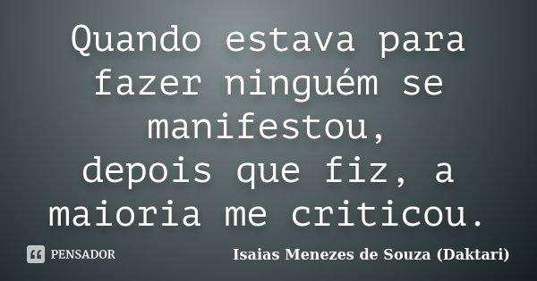 Quando estava para fazer ninguém se manifestou, depois que fiz, a maioria me criticou.... Frase de Isaias Menezes de Souza (Daktari).