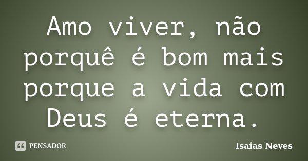 Amo viver, não porquê é bom mais porque a vida com Deus é eterna.... Frase de Isaias Neves.