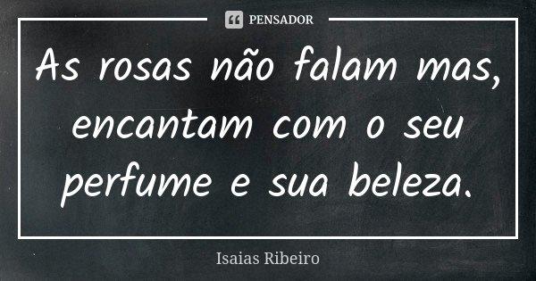 As rosas não falam mas, encantam com o seu perfume e sua beleza.... Frase de Isaías Ribeiro.