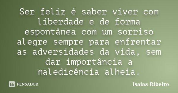 Ser Feliz é Saber Viver Com Liberdade E Isaías Ribeiro