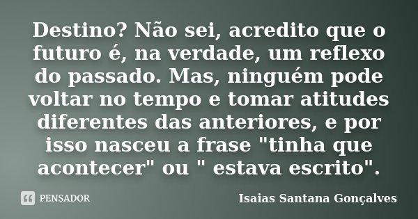 Destino? Não sei, acredito que o futuro é, na verdade, um reflexo do passado. Mas, ninguém pode voltar no tempo e tomar atitudes diferentes das anteriores, e po... Frase de Isaias Santana Gonçalves.