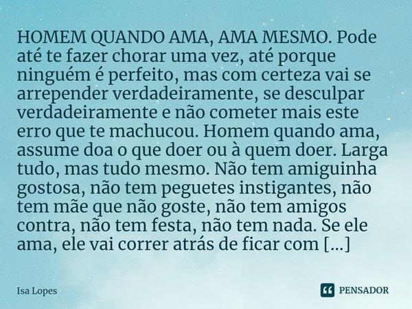 HOMEM QUANDO AMA, AMA MESMO. Pode até te fazer chorar uma vez, até porque ninguém é perfeito, mas com certeza vai se arrepender verdadeiramente, se desculpar v... Frase de Isa Lopes.