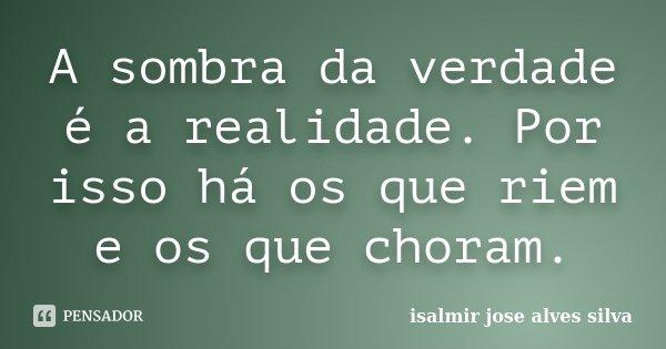 A sombra da verdade é a realidade. Por isso há os que riem e os que choram.... Frase de isalmir jose alves silva.