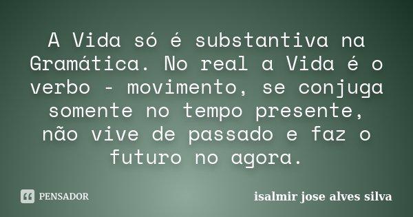 A Vida só é substantiva na Gramática. No real a Vida é o verbo - movimento, se conjuga somente no tempo presente, não vive de passado e faz o futuro no agora.... Frase de isalmir jose alves silva.