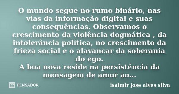 O mundo segue no rumo binário, nas vias da informação digital e suas consequências. Observamos o crescimento da violência dogmática , da intolerância política, ... Frase de isalmir jose alves silva.