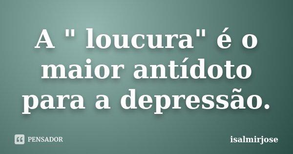 """A """" loucura"""" é o maior antídoto para a depressão.... Frase de isalmirjose."""