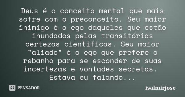 Deus é o conceito mental que mais sofre com o preconceito. Seu maior inimigo é o ego daqueles que estão inundados pelas transitórias certezas científicas. Seu m... Frase de isalmirjose.