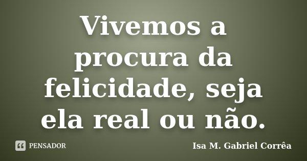 Vivemos a procura da felicidade, seja ela real ou não.... Frase de Isa M. Gabriel Corrêa.