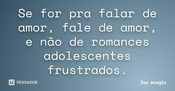Se for pra falar de amor, fale de amor, e não de romances adolescentes frustrados.... Frase de Isa Magia.