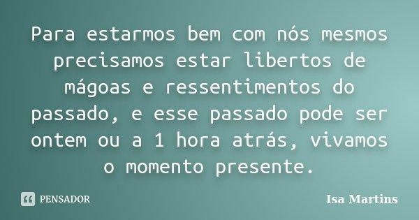 Para estarmos bem com nós mesmos precisamos estar libertos de mágoas e ressentimentos do passado, e esse passado pode ser ontem ou a 1 hora atrás, vivamos o mom... Frase de Isa Martins.