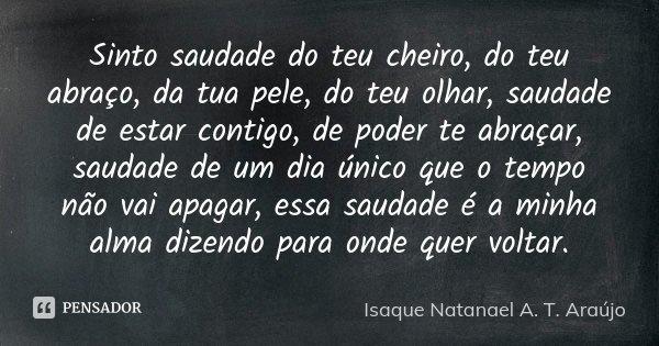 Sinto saudade do teu cheiro, do teu abraço, da tua pele, do teu olhar, saudade de estar contigo, de poder te abraçar, saudade de um dia único que o tempo não va... Frase de Isaque Natanael A. T. Araújo.