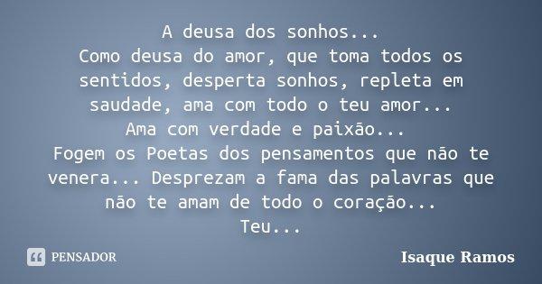 A deusa dos sonhos... Como deusa do amor, que toma todos os sentidos, desperta sonhos, repleta em saudade, ama com todo o teu amor... Ama com verdade e paixão..... Frase de Isaque Ramos.