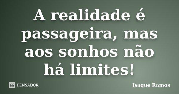 A realidade é passageira, mas aos sonhos não há limites!... Frase de Isaque Ramos.
