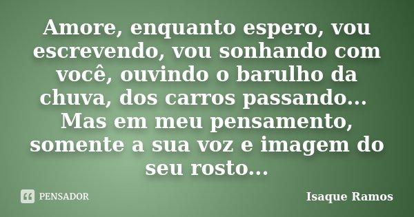 Amore, enquanto espero, vou escrevendo, vou sonhando com você, ouvindo o barulho da chuva, dos carros passando... Mas em meu pensamento, somente a sua voz e ima... Frase de Isaque Ramos.