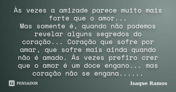Às vezes a amizade parece muito mais forte que o amor... Mas somente é, quando não podemos revelar alguns segredos do coração... Coração que sofre por amar, que... Frase de Isaque Ramos.