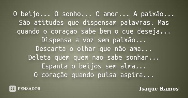 O beijo... O sonho... O amor... A paixão... São atitudes que dispensam palavras. Mas quando o coração sabe bem o que deseja... Dispensa a voz sem paixão... Desc... Frase de Isaque Ramos.