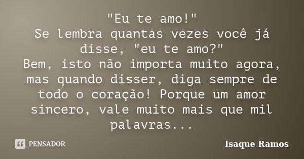 """""""Eu te amo!"""" Se lembra quantas vezes você já disse, """"eu te amo?"""" Bem, isto não importa muito agora, mas quando disser, diga sempre de todo o... Frase de Isaque Ramos."""