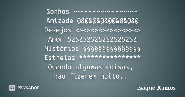 Sonhos ~~~~~~~~~~~~~~~~~ Amizade @&@&@&@&@@&@&@&@ Desejos <><><><><><><>><> Amor ... Frase de Isaque Ramos.
