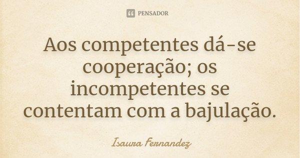 Aos competentes dá-se cooperação; os incompetentes se contentam com a bajulação.... Frase de Isaura Fernandez.