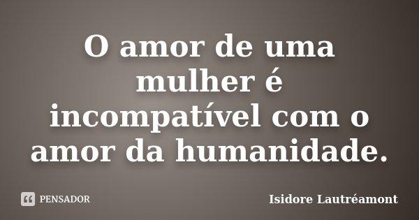 O amor de uma mulher é incompatível com o amor da humanidade.... Frase de Isidore Lautréamont.