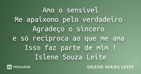 Amo o sensível Me apaixono pelo verdadeiro Agradeço o sincero e só reciproca ao que me ama Isso faz parte de mim ! Islene Souza Leite... Frase de ISLENE SOUZA LEITE.