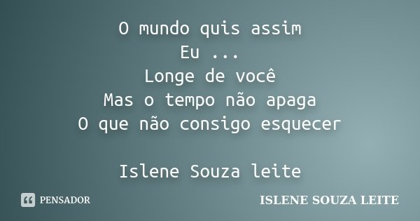 O mundo quis assim Eu ... Longe de você Mas o tempo não apaga O que não consigo esquecer Islene Souza leite... Frase de Islene Souza Leite.
