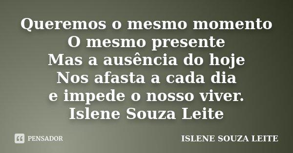 Queremos o mesmo momento O mesmo presente Mas a ausência do hoje Nos afasta a cada dia e impede o nosso viver. Islene Souza Leite... Frase de ISLENE SOUZA LEITE.