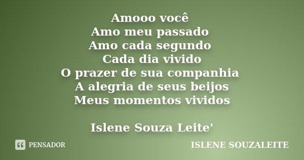 Amooo você Amo meu passado Amo cada segundo Cada dia vivido O prazer de sua companhia A alegria de seus beijos Meus momentos vividos Islene Souza Leite'... Frase de ISLENE SOUZALEITE.