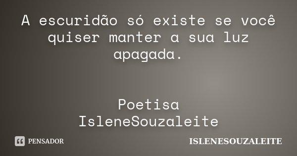 A escuridão só existe se você quiser manter a sua luz apagada. Poetisa IsleneSouzaleite... Frase de IsleneSouzaLeite.