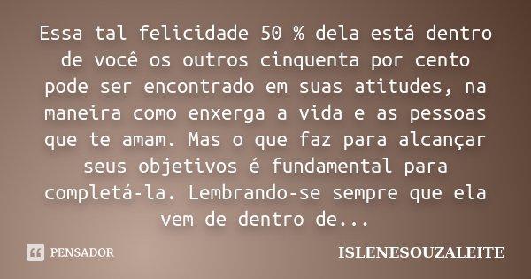 Essa tal felicidade 50 % dela está dentro de você os outros cinquenta por cento pode ser encontrado em suas atitudes, na maneira como enxerga a vida e as pessoa... Frase de IsleneSouzaLeite.