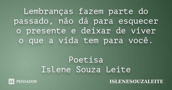 Lembranças fazem parte do passado, não dá para esquecer o presente e deixar de viver o que a vida tem para você. Poetisa Islene Souza Leite... Frase de IsleneSouzaLeite.