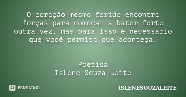O coração mesmo ferido encontra forças para começar a bater forte outra vez, mas para isso é necessário que você permita que aconteça. Poetisa Islene Souza Leit... Frase de IsleneSouzaLeite.
