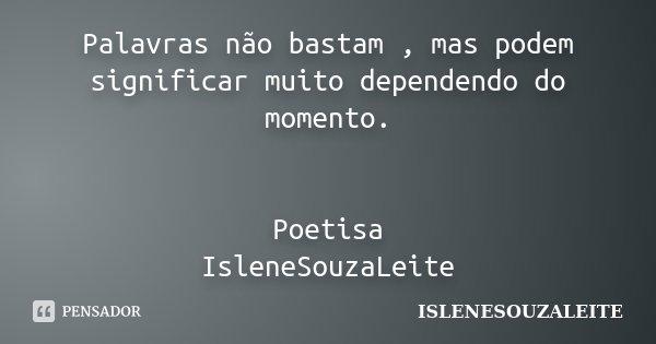 Palavras não bastam , mas podem significar muito dependendo do momento. Poetisa IsleneSouzaLeite... Frase de IsleneSouzaLeite.