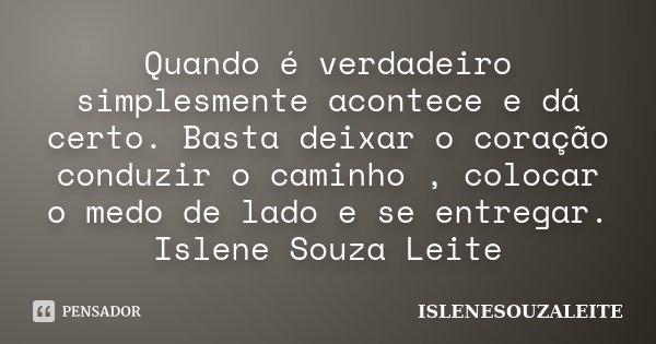 Quando é verdadeiro simplesmente acontece e dá certo. Basta deixar o coração conduzir o caminho , colocar o medo de lado e se entregar. Islene Souza Leite... Frase de ISLENESOUZALEITE.