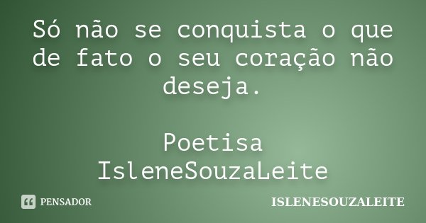 Só não se conquista o que de fato o seu coração não deseja. Poetisa IsleneSouzaLeite... Frase de IsleneSouzaLeite.