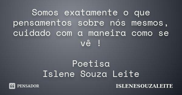 Somos exatamente o que pensamentos sobre nós mesmos, cuidado com a maneira como se vê ! Poetisa Islene Souza Leite... Frase de IsleneSouzaLeite.