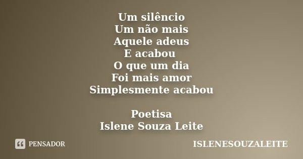 Um silêncio Um não mais Aquele adeus E acabou O que um dia Foi mais amor Simplesmente acabou Poetisa Islene Souza Leite... Frase de IsleneSouzaLeite.