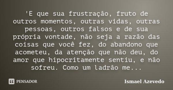 'E que sua frustração, fruto de outros momentos, outras vidas, outras pessoas, outros falsos e de sua própria vontade, não seja a razão das coisas que vo... Frase de Ismael Azevedo.