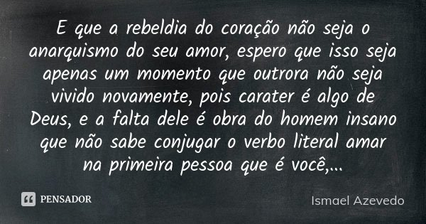 E que a rebeldia do coração não seja o anarquismo do seu amor, espero que isso seja apenas um momento que outrora não seja vivido novamente, pois carater é algo... Frase de Ismael Azevedo.