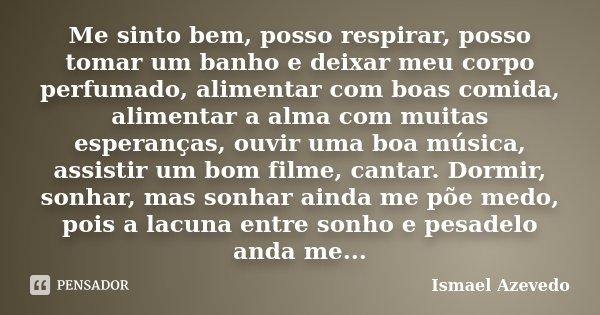 Me sinto bem, posso respirar, posso tomar um banho e deixar meu corpo perfumado, alimentar com boas comida, alimentar a alma com muitas esperanças, ouvir uma bo... Frase de Ismael Azevedo.