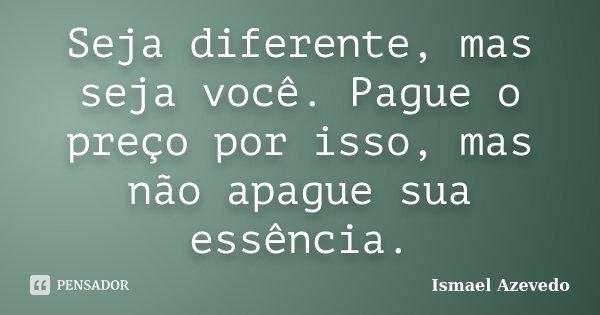 Seja diferente, mas seja você. Pague o preço por isso, mas não apague sua essência.... Frase de Ismael Azevedo.