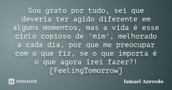 Sou grato por tudo, sei que deveria ter agido diferente em alguns momentos, mas a vida é esse ciclo copioso de 'mim', melhorado a cada dia, por que me preocupar... Frase de Ismael Azevedo.