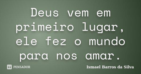 Deus vem em primeiro lugar, ele fez o mundo para nos amar.... Frase de Ismael Barros da Silva.