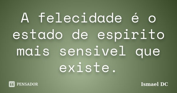 A felecidade é o estado de espirito mais sensivel que existe.... Frase de Ismael DC.