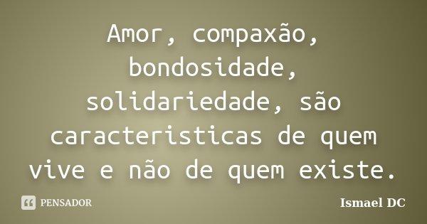 Amor, compaxão, bondosidade, solidariedade, são caracteristicas de quem vive e não de quem existe.... Frase de Ismael DC.