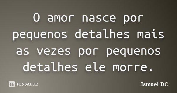 O amor nasce por pequenos detalhes mais as vezes por pequenos detalhes ele morre.... Frase de Ismael DC.