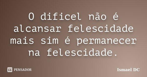 O dificel não é alcansar felescidade mais sim é permanecer na felescidade.... Frase de Ismael DC.